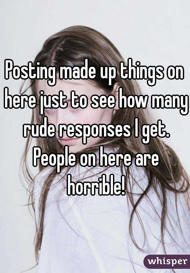 Posting made up things on here just to see how many rude responses I get. People on here are horrible!