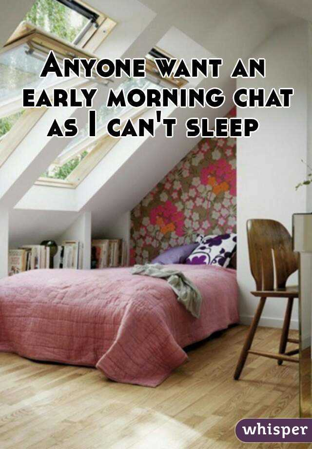 Anyone want an early morning chat as I can't sleep