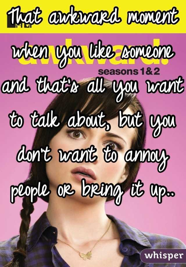 That awkward moment when you like someone and that's all you want to talk about, but you don't want to annoy people or bring it up..