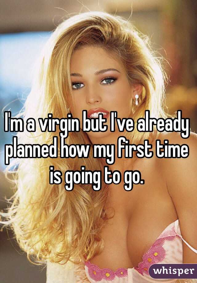 I'm a virgin but I've already planned how my first time is going to go.