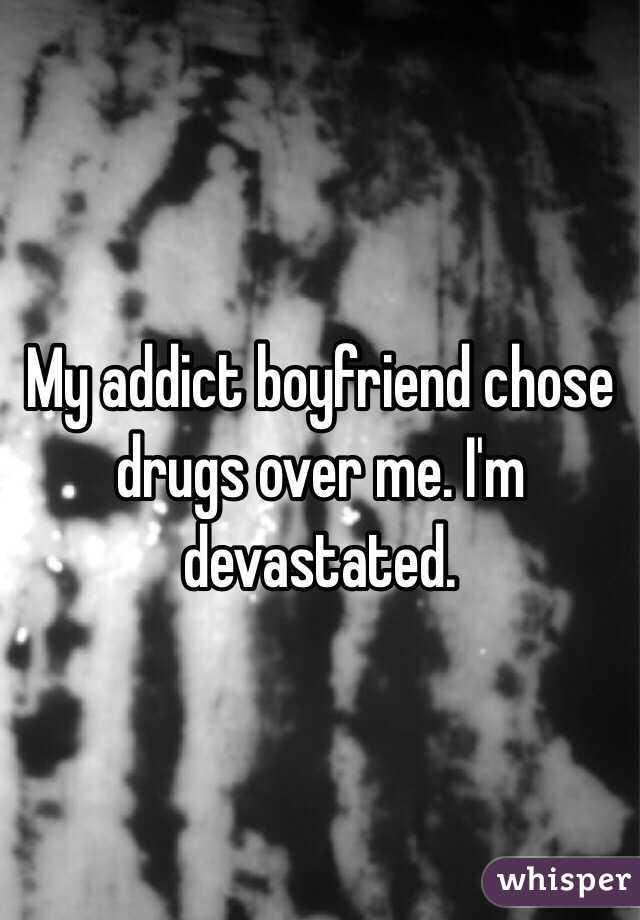 My addict boyfriend chose drugs over me  I'm devastated