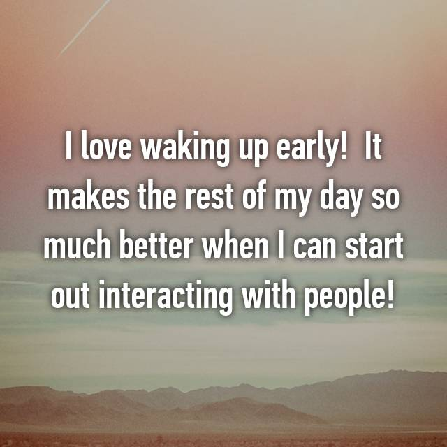 I love waking up early!  It makes the rest of my day so much better when I can start out interacting with people!