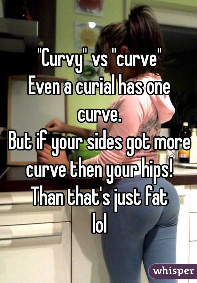 """Curvy"" vs ""curve""  Even a curial has one curve. But if your sides got more curve then your hips! Than that's just fat lol"