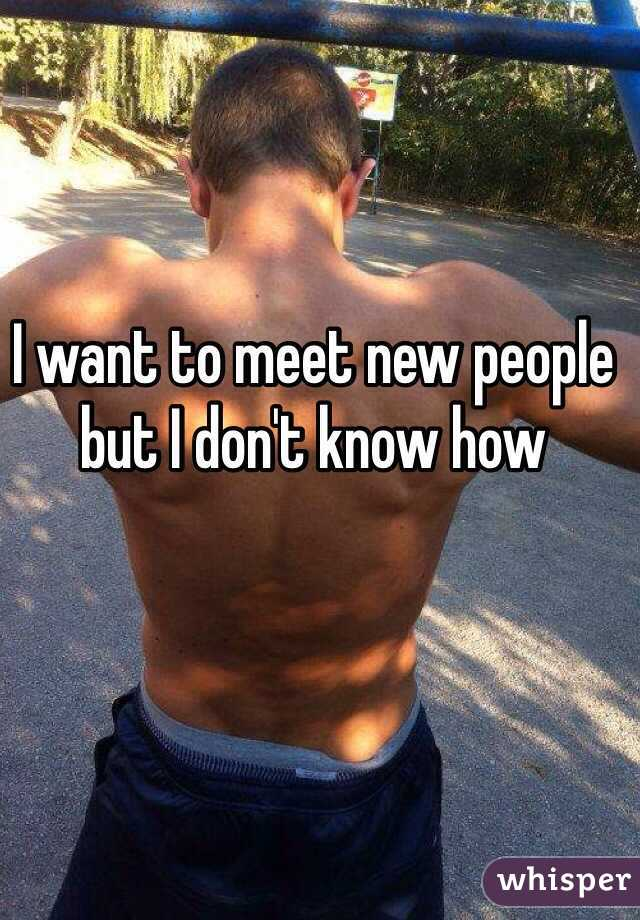 I want to meet new people but I don't know how