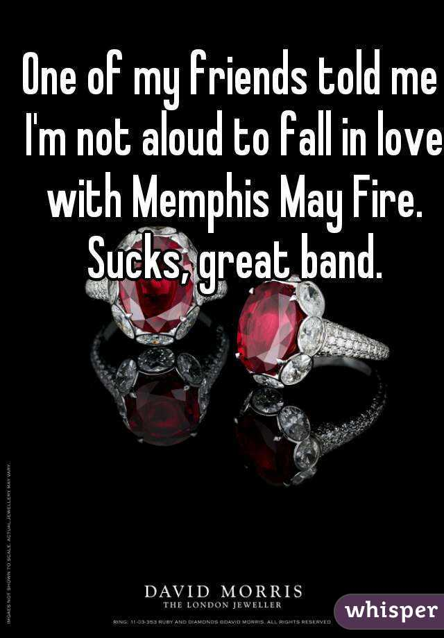One of my friends told me I'm not aloud to fall in love with Memphis May Fire. Sucks, great band.