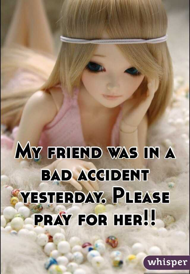 My friend was in a bad accident yesterday. Please pray for her!!