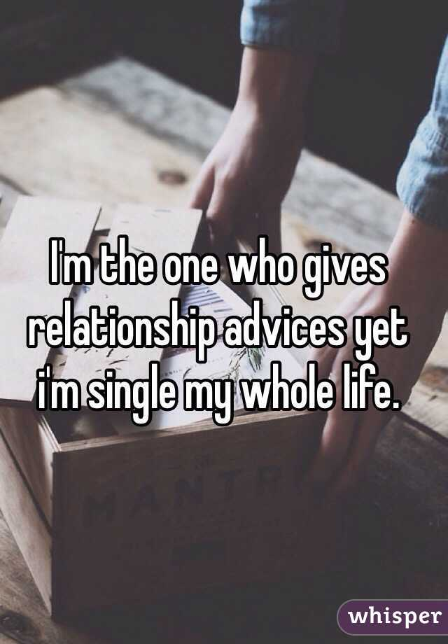 I'm the one who gives relationship advices yet i'm single my whole life.