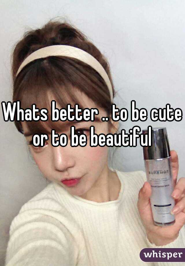 Whats better .. to be cute or to be beautiful
