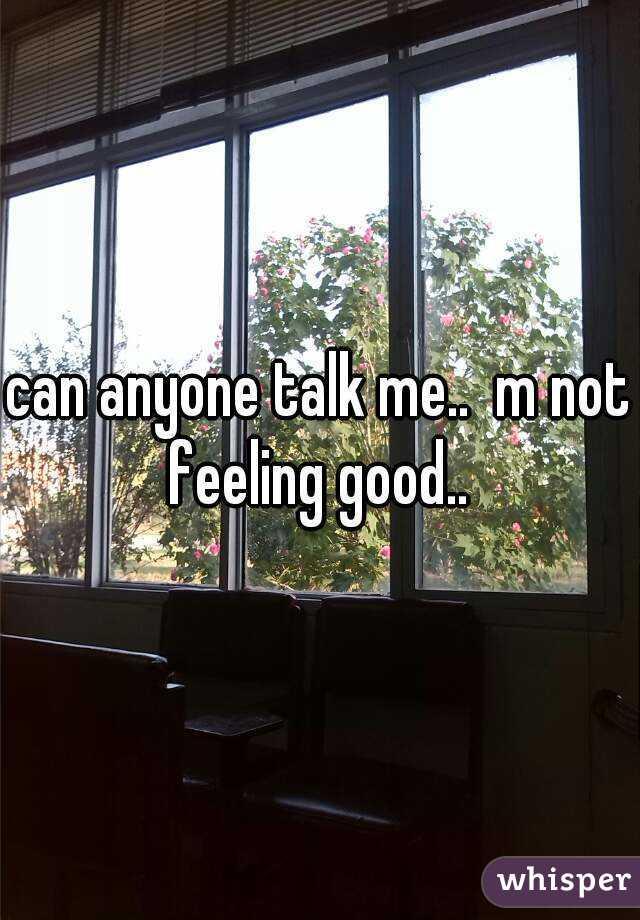can anyone talk me..  m not feeling good..