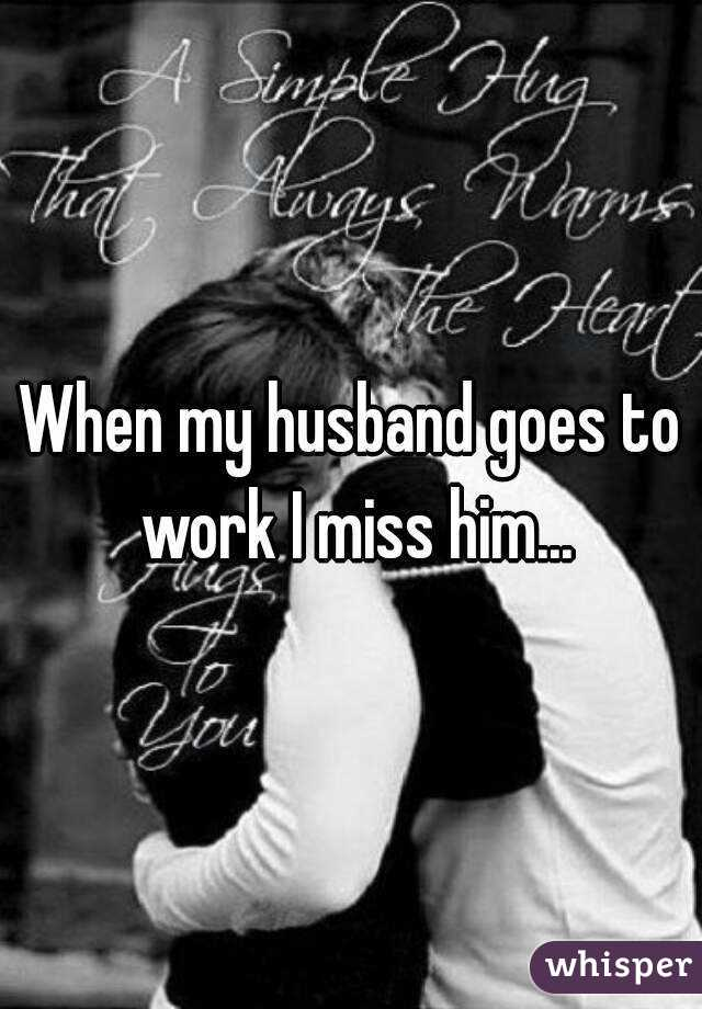 When my husband goes to work I miss him...