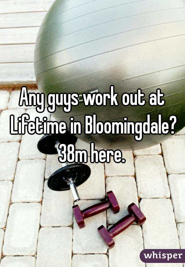 Any guys work out at Lifetime in Bloomingdale? 38m here.