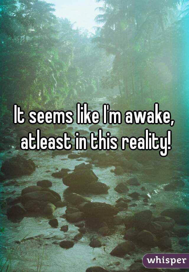 It seems like I'm awake, atleast in this reality!