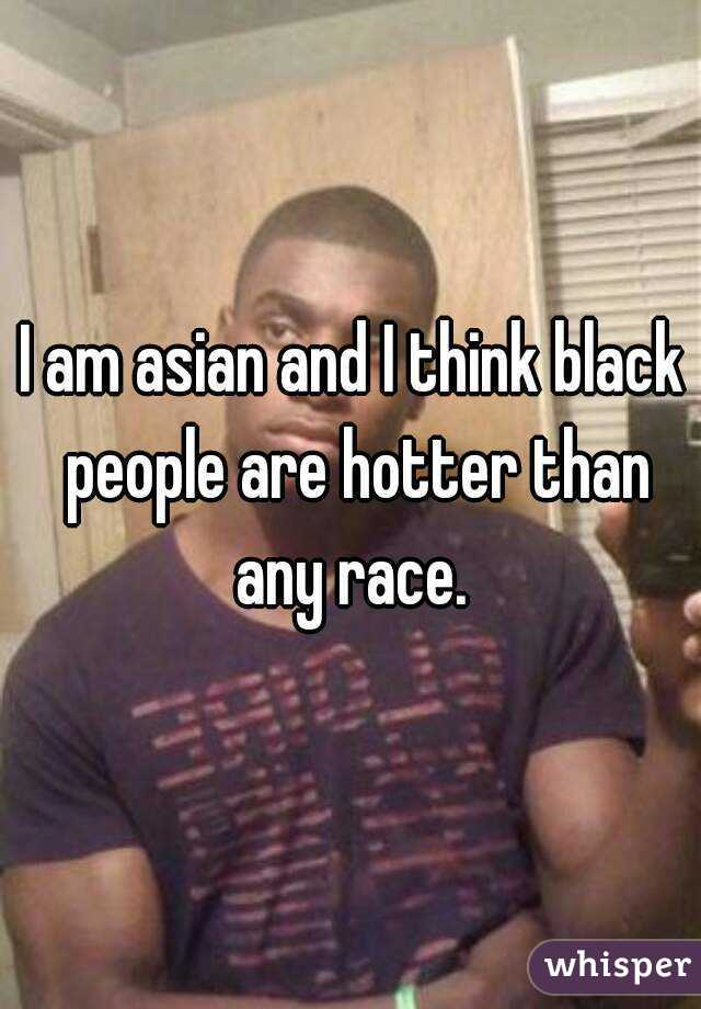 I am asian and I think black people are hotter than any race.