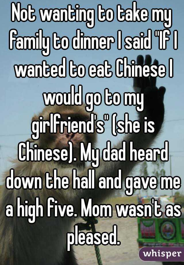 """Not wanting to take my family to dinner I said """"If I wanted to eat Chinese I would go to my girlfriend's"""" (she is Chinese). My dad heard down the hall and gave me a high five. Mom wasn't as pleased."""