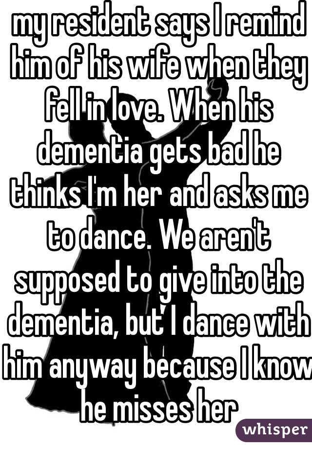 my resident says I remind him of his wife when they fell in love. When his dementia gets bad he thinks I'm her and asks me to dance. We aren't supposed to give into the dementia, but I dance with him anyway because I know he misses her