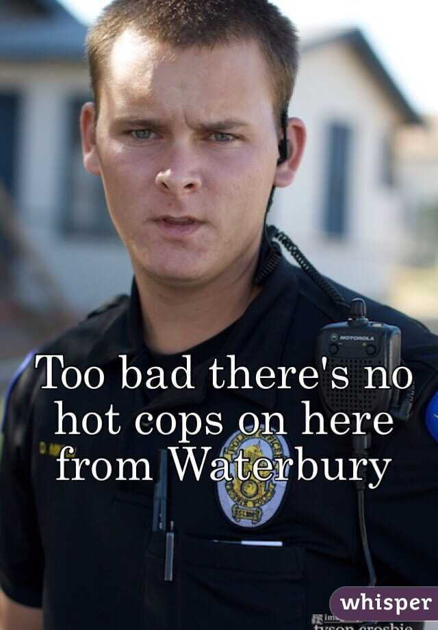 Too bad there's no hot cops on here from Waterbury