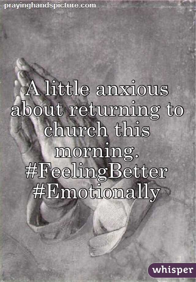 A little anxious about returning to church this morning. #FeelingBetter #Emotionally