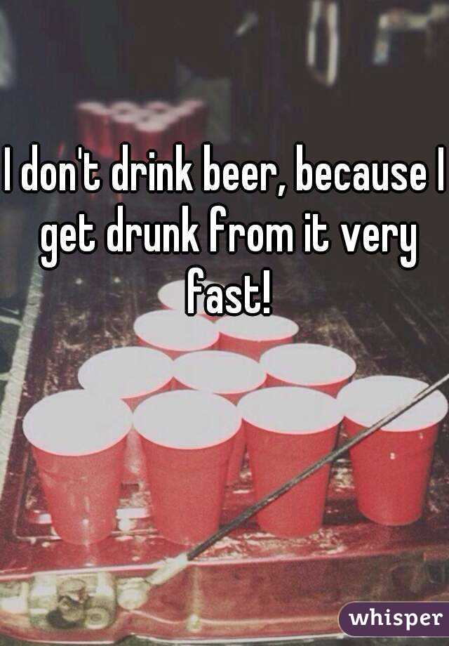 I don't drink beer, because I get drunk from it very fast!