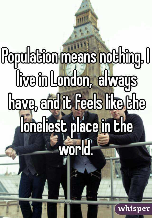 Population means nothing. I live in London,  always have, and it feels like the loneliest place in the world.