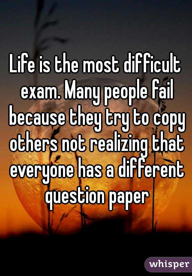 Life is the most difficult exam. Many people fail because they try to copy others not realizing that everyone has a different question paper