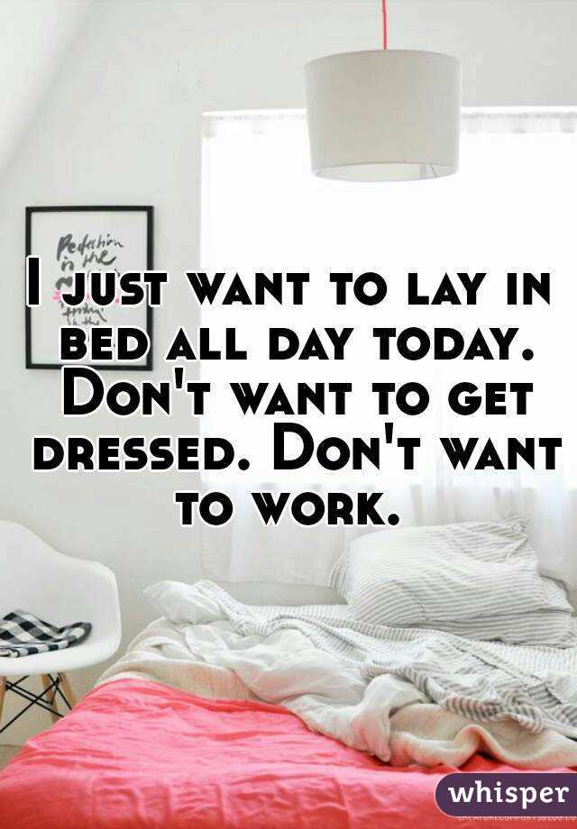 I just want to lay in bed all day today. Don't want to get dressed. Don't want to work.