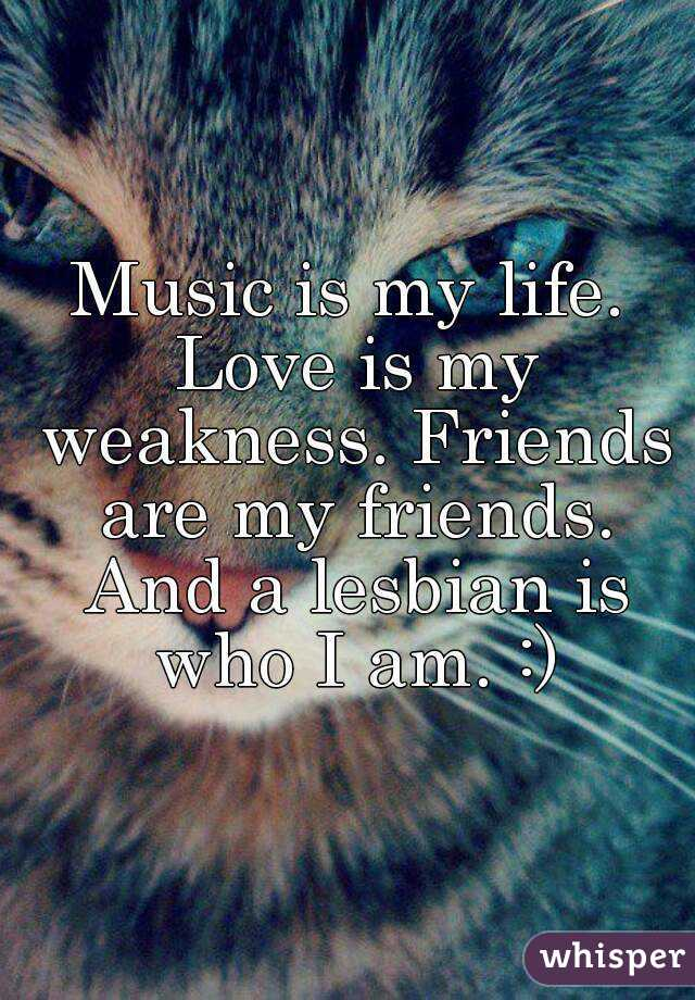 Music is my life. Love is my weakness. Friends are my friends. And a lesbian is who I am. :)