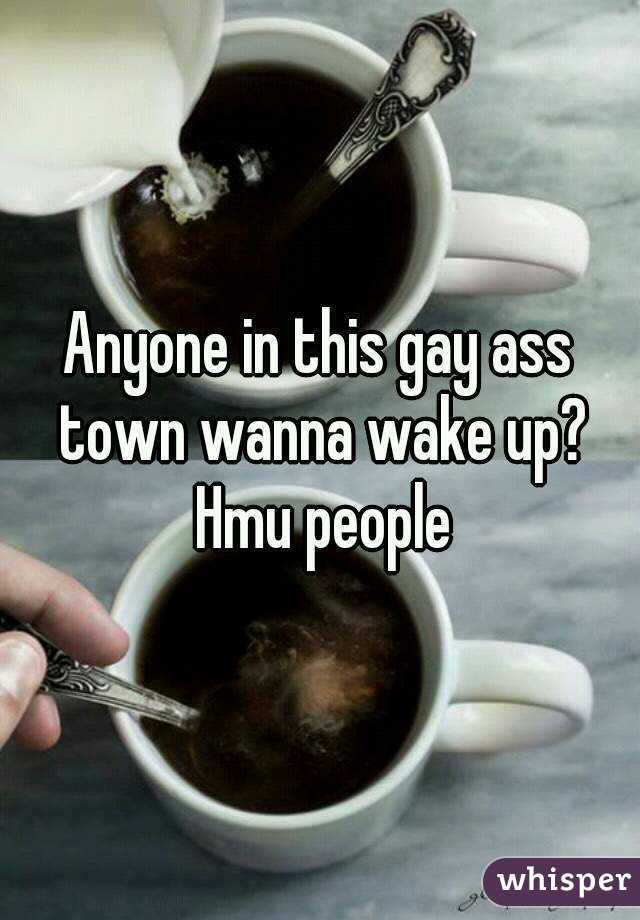 Anyone in this gay ass town wanna wake up? Hmu people