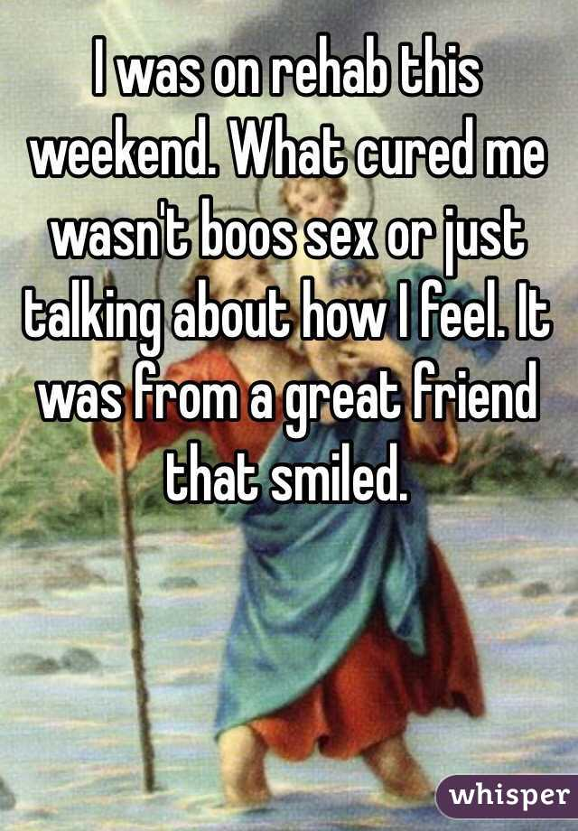 I was on rehab this weekend. What cured me wasn't boos sex or just talking about how I feel. It was from a great friend that smiled.