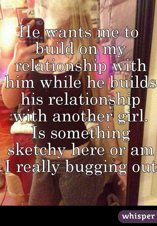 He wants me to build on my relationship with him while he builds his relationship with another girl. Is something sketchy here or am I really bugging out