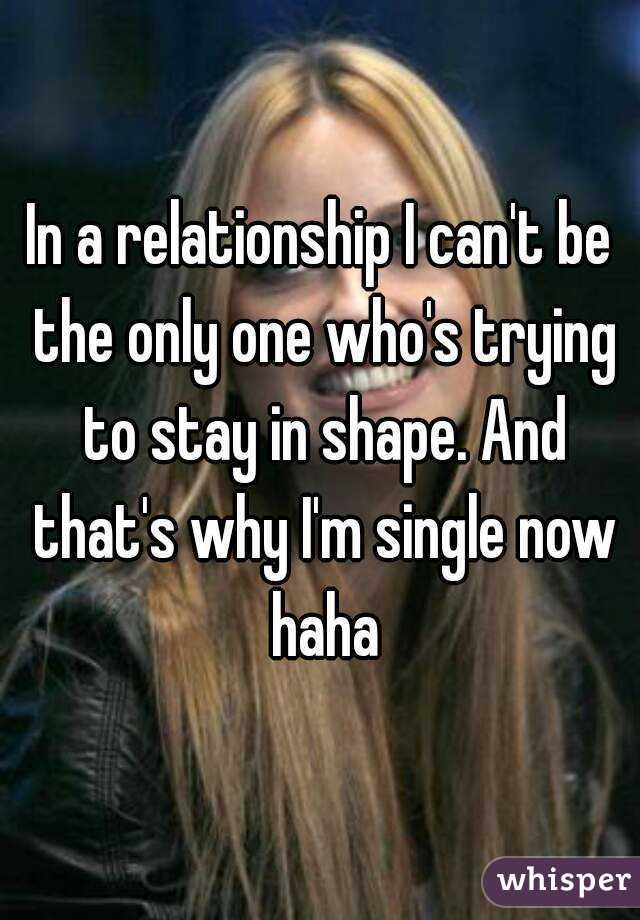 In a relationship I can't be the only one who's trying to stay in shape. And that's why I'm single now haha