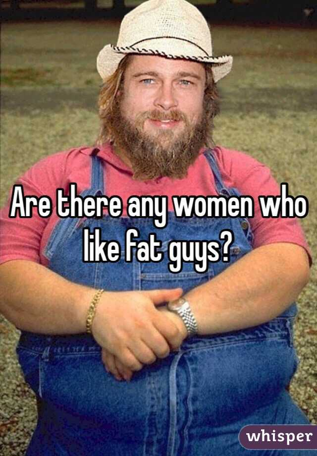 Are there any women who like fat guys?