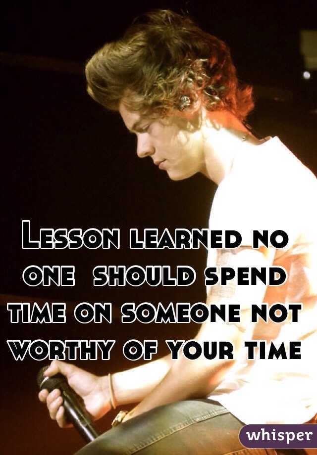 Lesson learned no one  should spend time on someone not worthy of your time