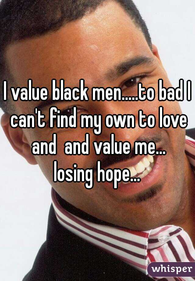 I value black men.....to bad I can't find my own to love and  and value me... losing hope...