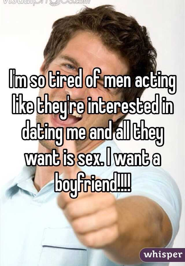 I'm so tired of men acting like they're interested in dating me and all they want is sex. I want a boyfriend!!!!