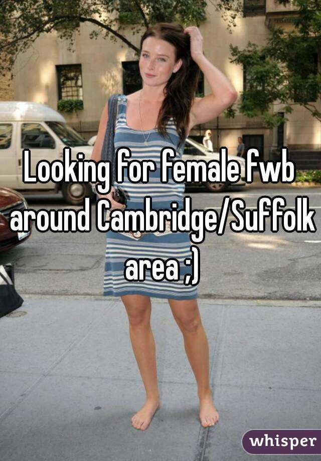 Looking for female fwb around Cambridge/Suffolk area ;)
