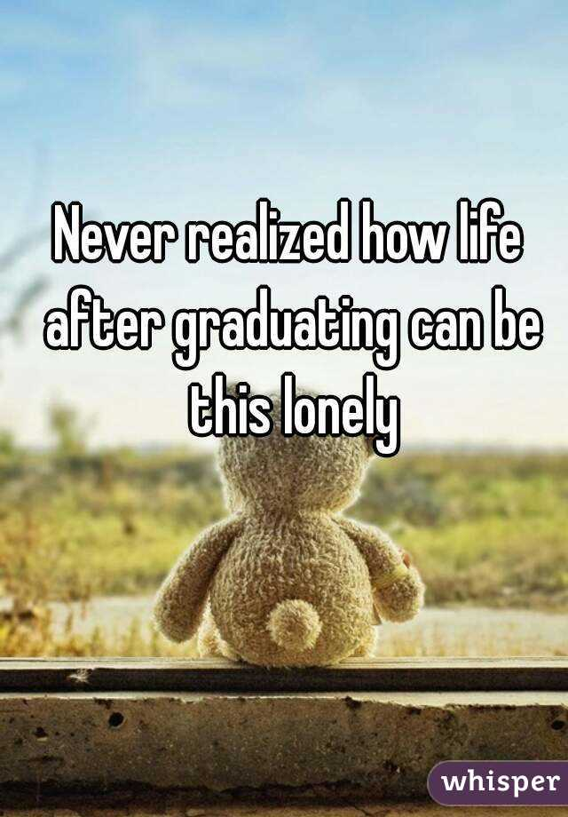 Never realized how life after graduating can be this lonely