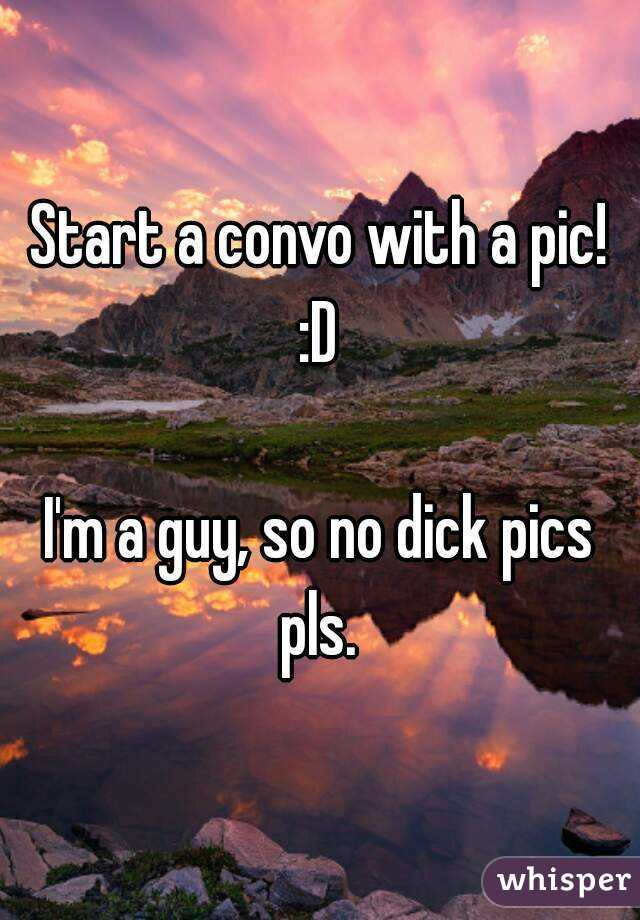 Start a convo with a pic! :D   I'm a guy, so no dick pics pls.