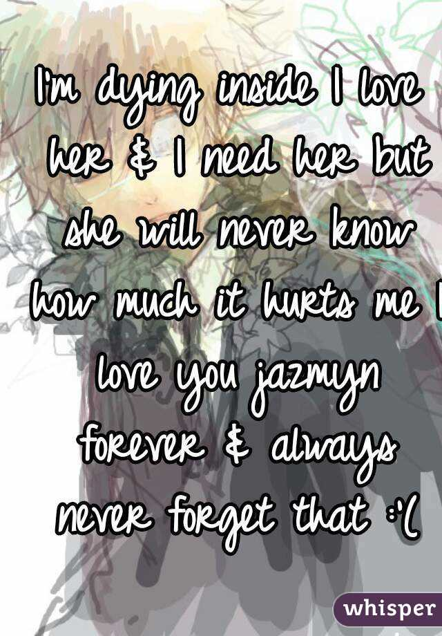 I'm dying inside I love her & I need her but she will never know how much it hurts me I love you jazmyn forever & always never forget that :'(