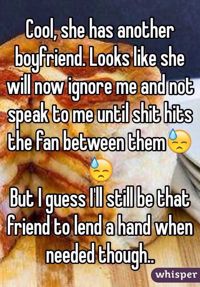 Cool, she has another boyfriend. Looks like she will now ignore me and not speak to me until shit hits the fan between them😓😓 But I guess I'll still be that friend to lend a hand when needed though..