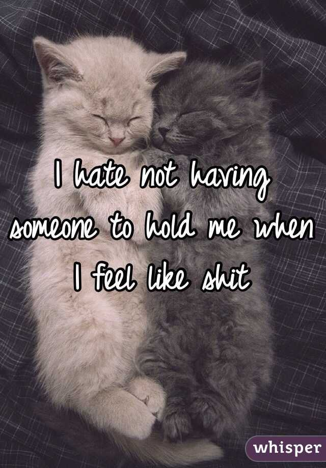 I hate not having someone to hold me when I feel like shit