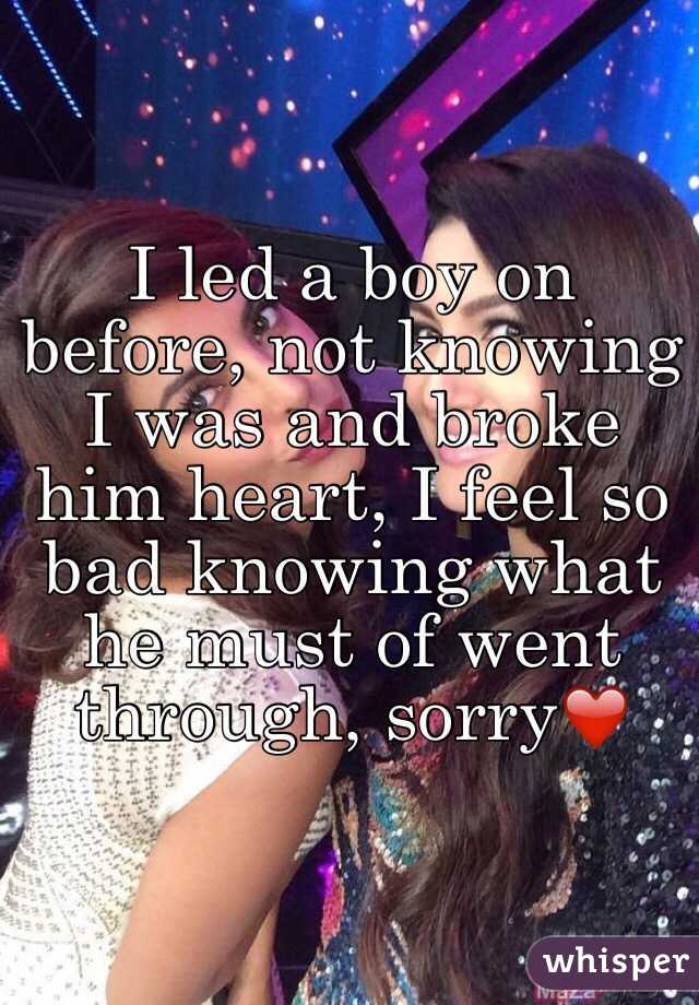 I led a boy on before, not knowing I was and broke him heart, I feel so bad knowing what he must of went through, sorry❤️