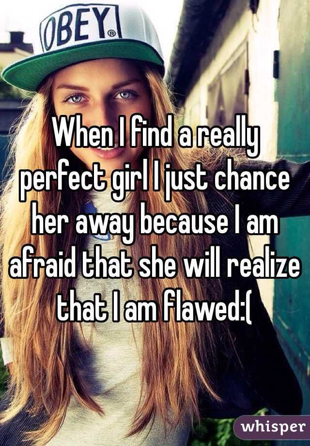 When I find a really perfect girl I just chance her away because I am afraid that she will realize that I am flawed:(