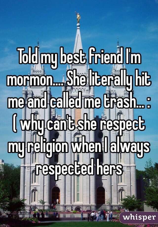 Told my best friend I'm mormon.... She literally hit me and called me trash... :( why can't she respect my religion when I always respected hers