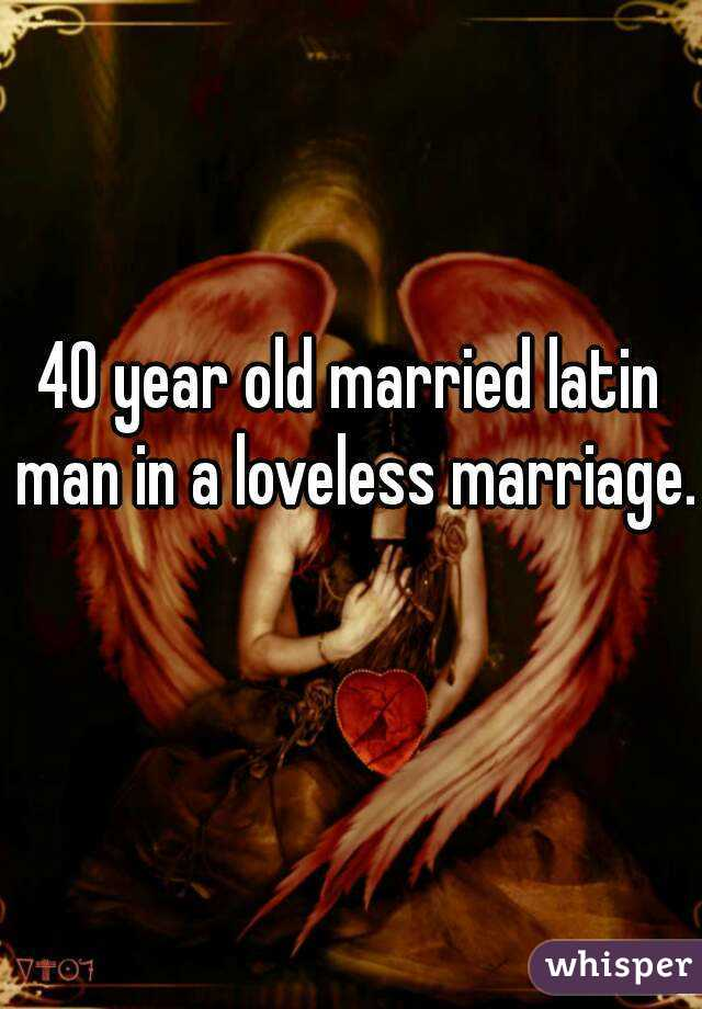 40 year old married latin man in a loveless marriage.