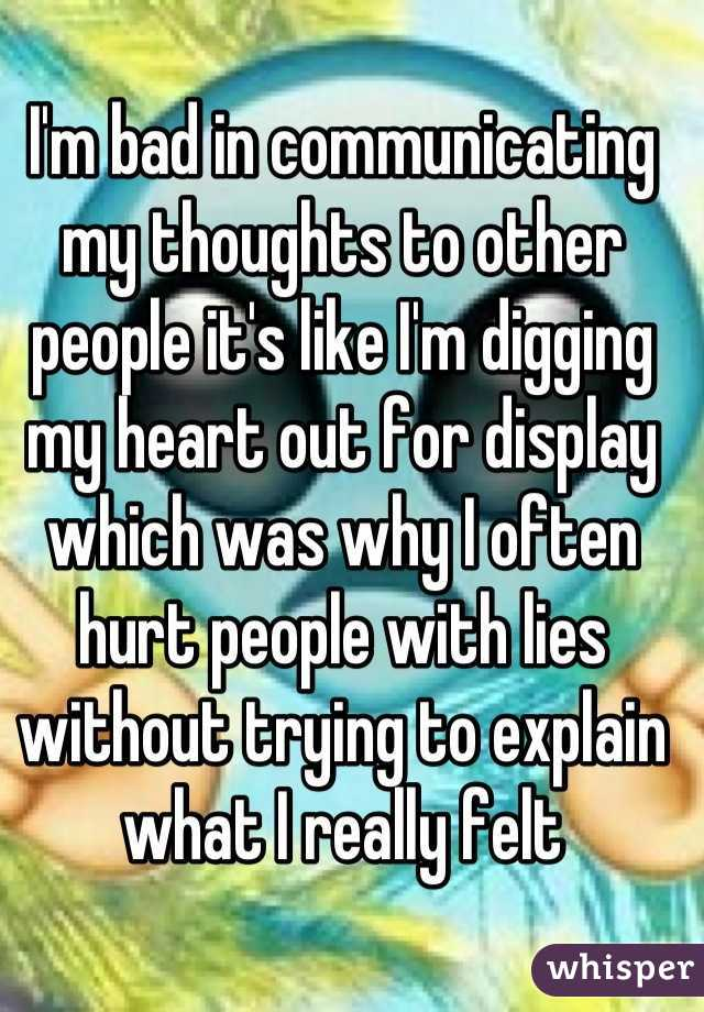 I'm bad in communicating my thoughts to other people it's like I'm digging my heart out for display which was why I often hurt people with lies without trying to explain what I really felt