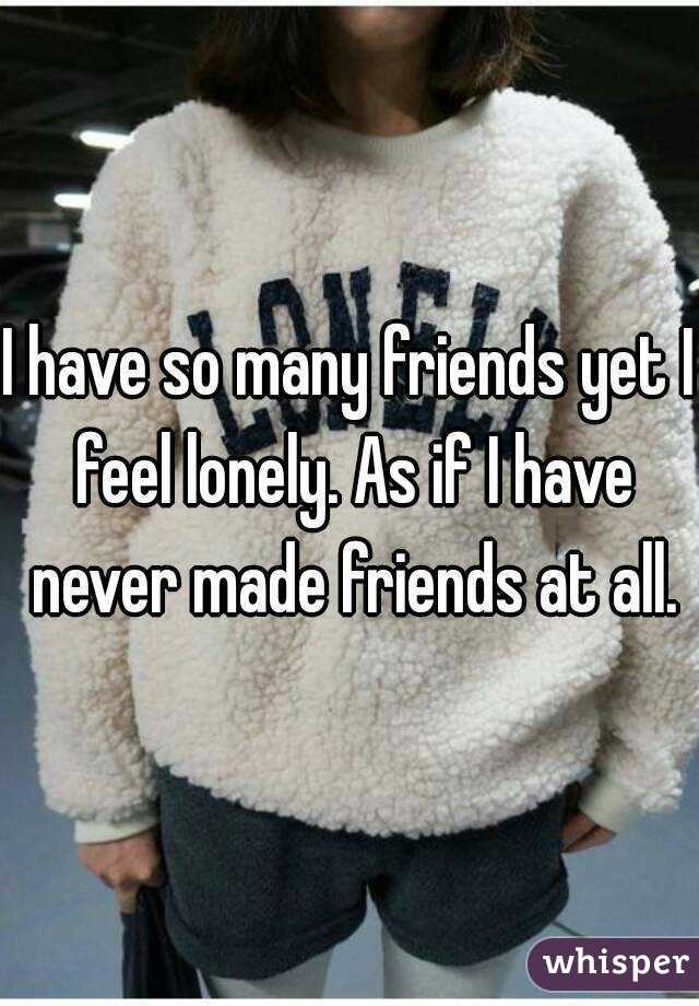 I have so many friends yet I feel lonely. As if I have never made friends at all.