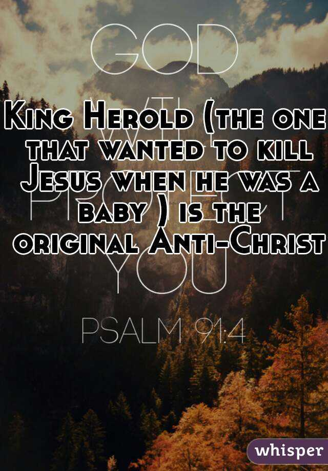 King Herold (the one that wanted to kill Jesus when he was a baby ) is the original Anti-Christ