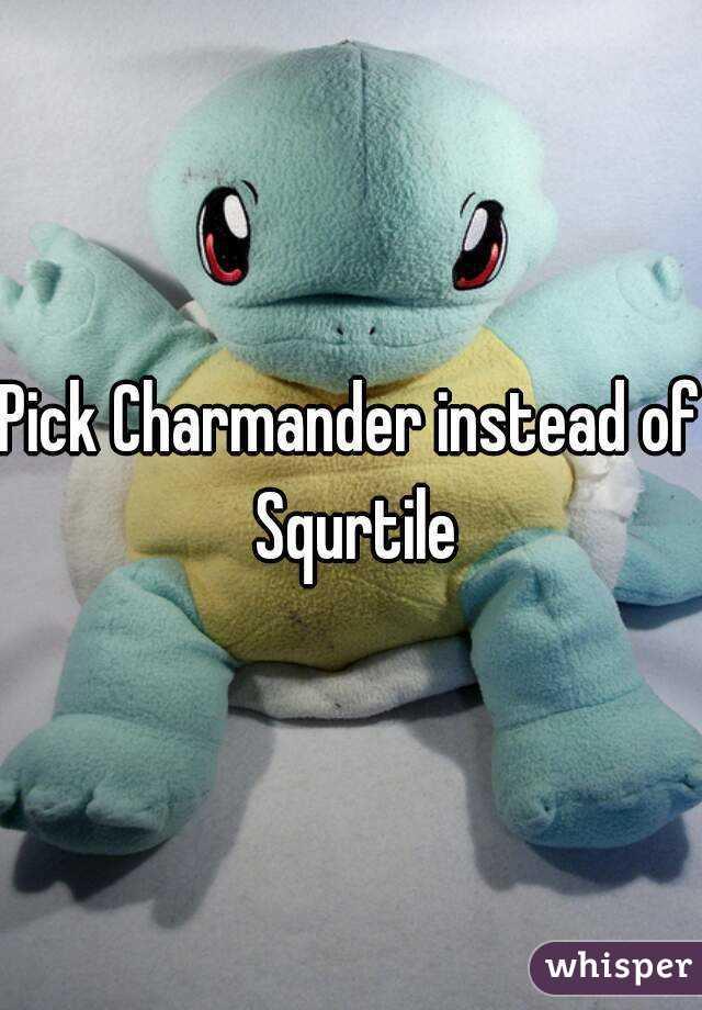 Pick Charmander instead of Squrtile