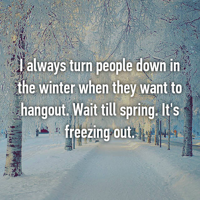 I always turn people down in the winter when they want to hangout. Wait till spring. It's freezing out.