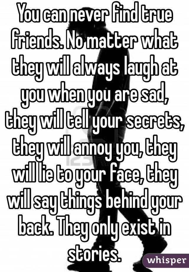 You can never find true friends. No matter what they will ...